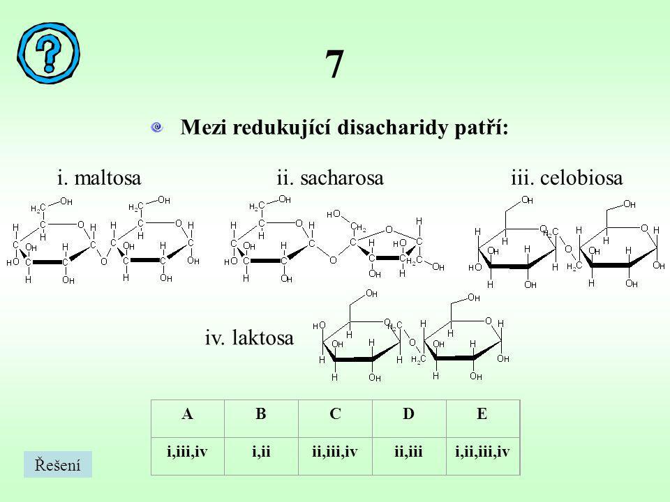 7 Mezi redukující disacharidy patří: ABCDE i,iii,ivi,iiii,iii,ivii,iiii,ii,iii,iv i. maltosaii. sacharosaiii. celobiosa iv. laktosa Řešení
