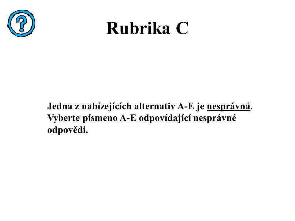 Rubrika C Jedna z nabízejících alternativ A-E je nesprávná. Vyberte písmeno A-E odpovídající nesprávné odpovědi.