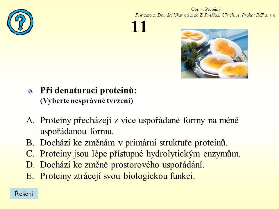 11 Při denaturaci proteinů: (Vyberte nesprávné tvrzení) A.Proteiny přecházejí z více uspořádané formy na méně uspořádanou formu. B.Dochází ke změnám v
