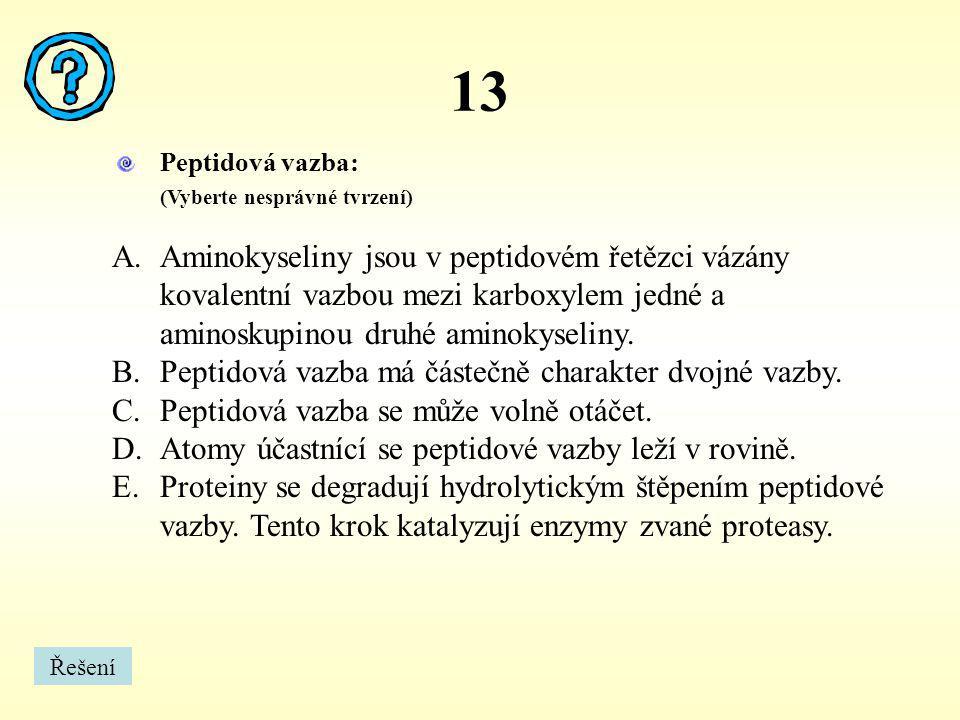 13 Peptidová vazba: (Vyberte nesprávné tvrzení) A.Aminokyseliny jsou v peptidovém řetězci vázány kovalentní vazbou mezi karboxylem jedné a aminoskupin