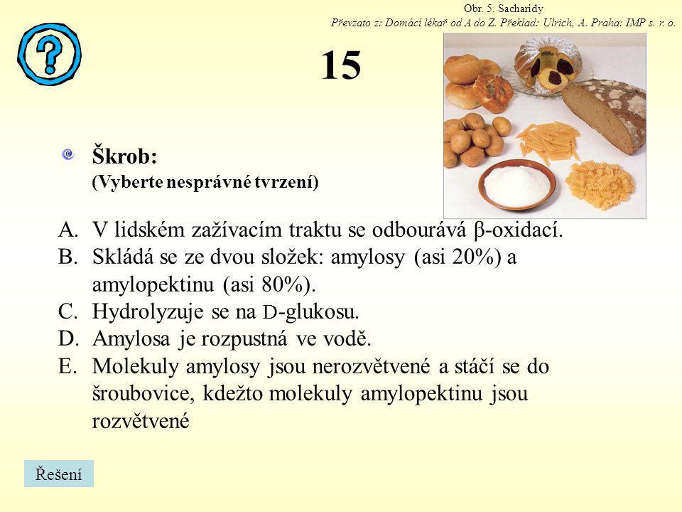 15 Škrob: (Vyberte nesprávné tvrzení) A.V lidském zažívacím traktu se odbourává β-oxidací. B.Skládá se ze dvou složek: amylosy (asi 20%) a amylopektin