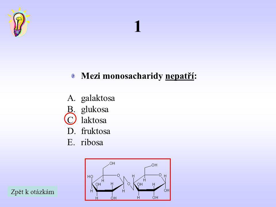 1 Mezi monosacharidy nepatří: A.galaktosa B.glukosa C.laktosa D.fruktosa E.ribosa Zpět k otázkám