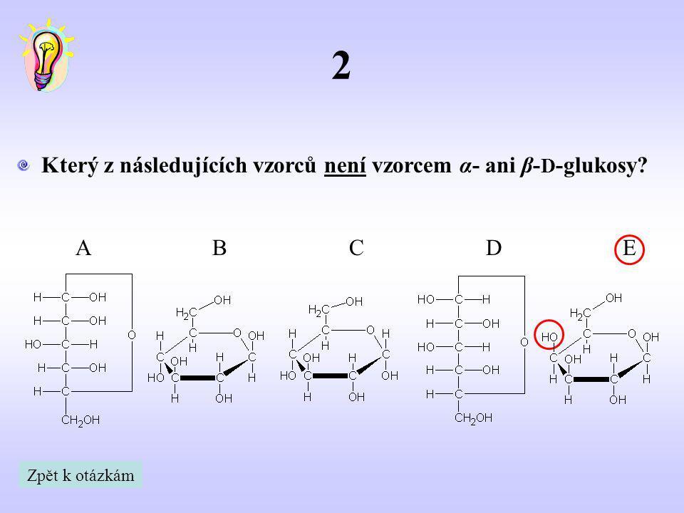 2 Který z následujících vzorců není vzorcem α- ani β- D -glukosy? ABCDE Zpět k otázkám