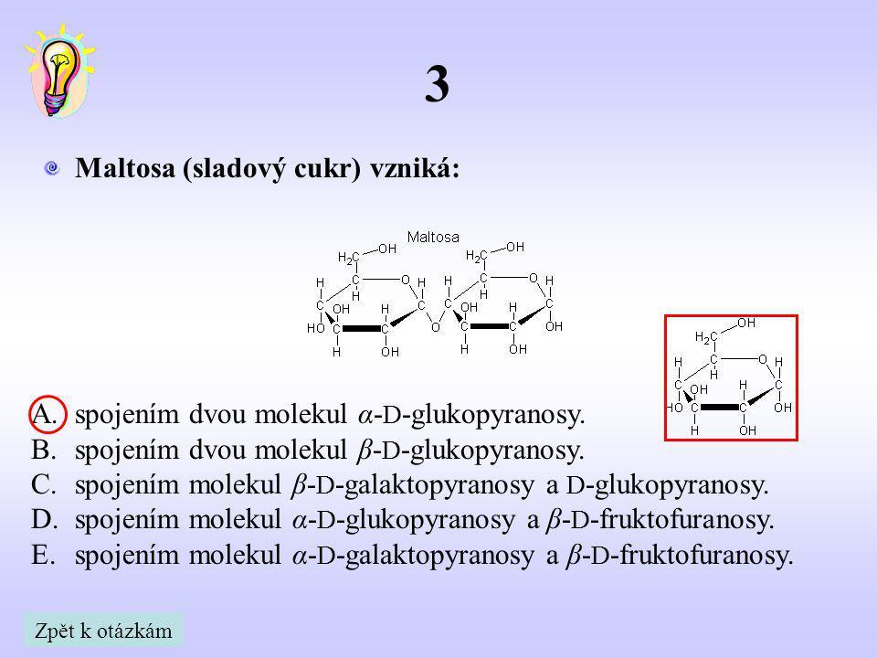 3 Maltosa (sladový cukr) vzniká: A.spojením dvou molekul α- D -glukopyranosy. B.spojením dvou molekul β- D -glukopyranosy. C.spojením molekul β- D -ga