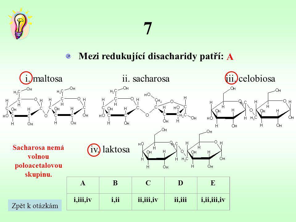 7 Mezi redukující disacharidy patří: A Sacharosa nemá volnou poloacetalovou skupinu. ABCDE i,iii,ivi,iiii,iii,ivii,iiii,ii,iii,iv i. maltosaii. sachar