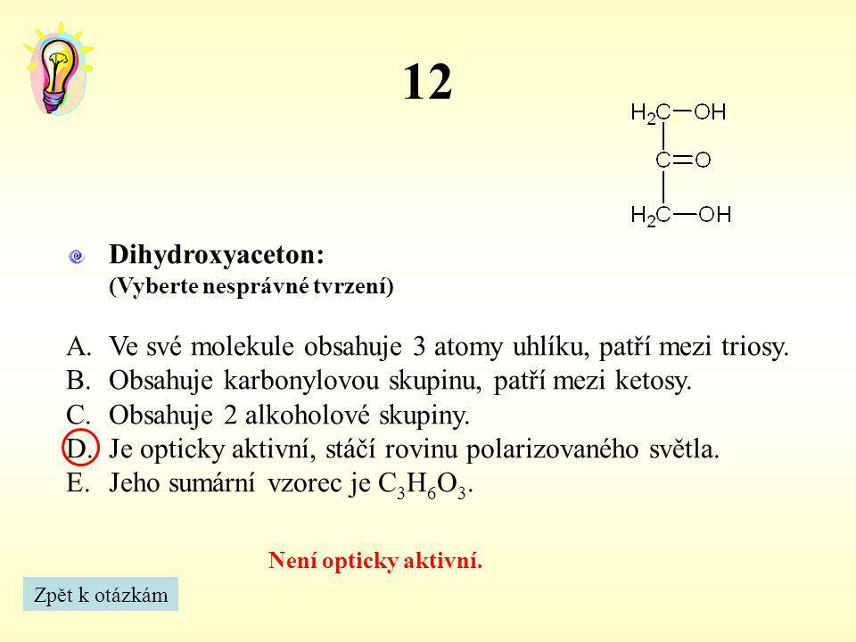 12 Není opticky aktivní. Zpět k otázkám Dihydroxyaceton: (Vyberte nesprávné tvrzení) A.Ve své molekule obsahuje 3 atomy uhlíku, patří mezi triosy. B.O