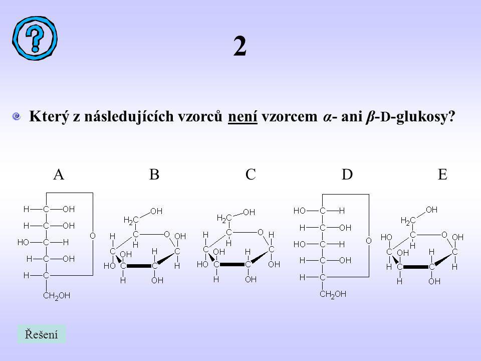 2 Který z následujících vzorců není vzorcem α- ani β- D -glukosy? ABCDE Řešení