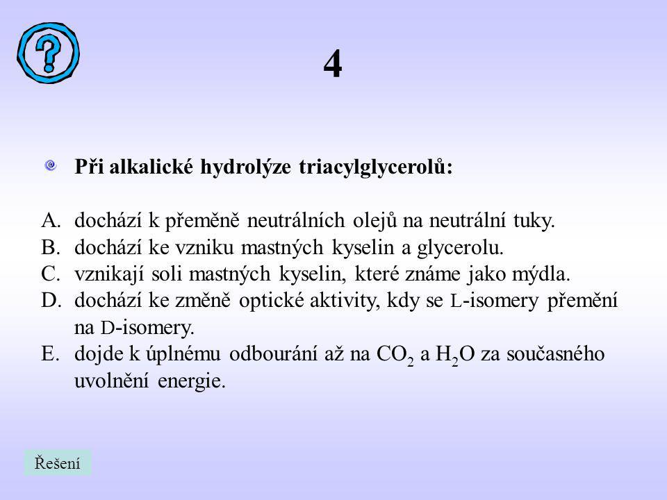 4 Při alkalické hydrolýze triacylglycerolů: A.dochází k přeměně neutrálních olejů na neutrální tuky. B.dochází ke vzniku mastných kyselin a glycerolu.