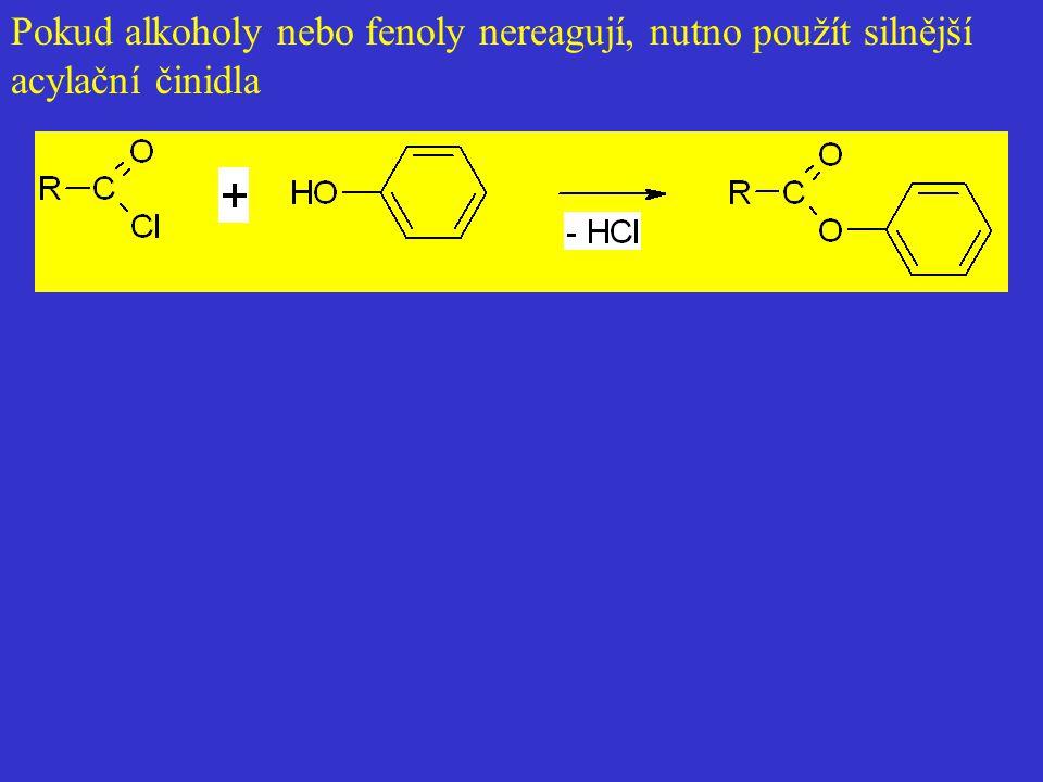 Pokud alkoholy nebo fenoly nereagují, nutno použít silnější acylační činidla