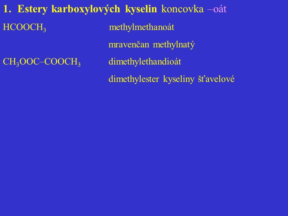 1.Estery karboxylových kyselin koncovka –oát HCOOCH 3 methylmethanoát mravenčan methylnatý CH 3 OOC–COOCH 3 dimethylethandioát dimethylester kyseliny