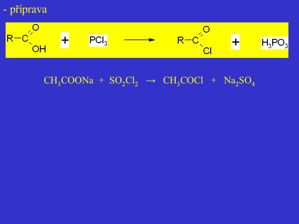 Anhydridy CH 3 COONa + CH 3 COCl → CH 3 COOCO CH 3 + NaCl CH 3 COONa + SOCl 2 → CH 3 COCl + SO 2 + NaCl CH 3 COONa + CH 3 COCl → CH 3 COOCO CH 3 + NaCl R – COOH + (CH 3 CO) 2 O ↔ CH 3 – COOH + (RCO) 2 O Vyšší anhydridy