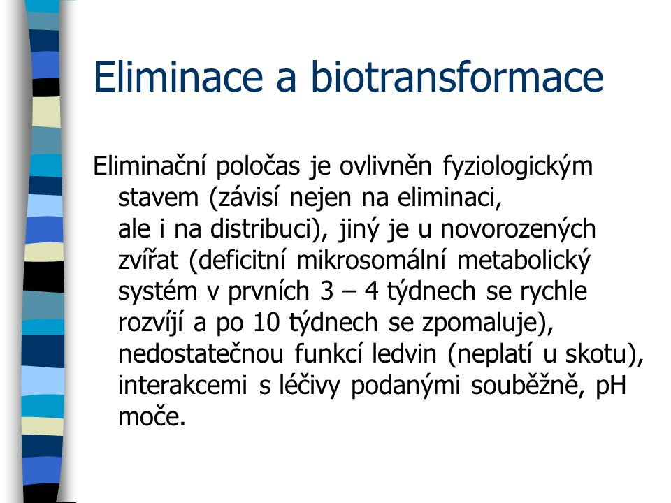 Eliminace a biotransformace Eliminační poločas je ovlivněn fyziologickým stavem (závisí nejen na eliminaci, ale i na distribuci), jiný je u novorozených zvířat (deficitní mikrosomální metabolický systém v prvních 3 – 4 týdnech se rychle rozvíjí a po 10 týdnech se zpomaluje), nedostatečnou funkcí ledvin (neplatí u skotu), interakcemi s léčivy podanými souběžně, pH moče.