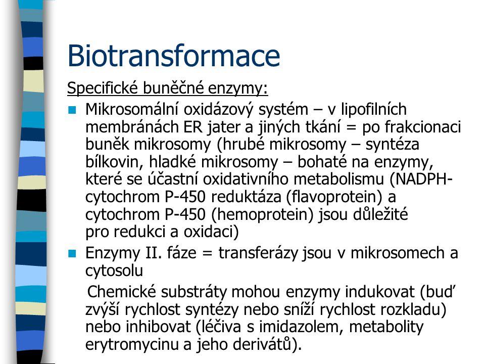 Biotransformace Specifické buněčné enzymy: Mikrosomální oxidázový systém – v lipofilních membránách ER jater a jiných tkání = po frakcionaci buněk mikrosomy (hrubé mikrosomy – syntéza bílkovin, hladké mikrosomy – bohaté na enzymy, které se účastní oxidativního metabolismu (NADPH- cytochrom P-450 reduktáza (flavoprotein) a cytochrom P-450 (hemoprotein) jsou důležité pro redukci a oxidaci) Enzymy II.