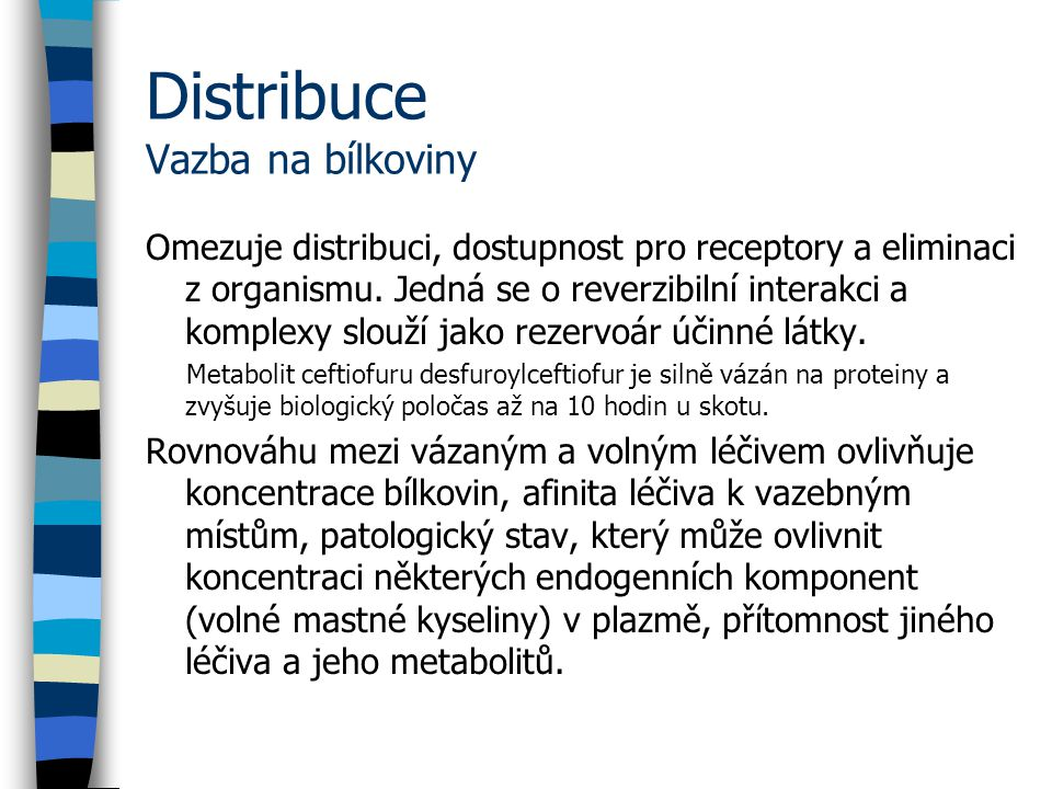 Distribuce Vazba na bílkoviny Omezuje distribuci, dostupnost pro receptory a eliminaci z organismu.