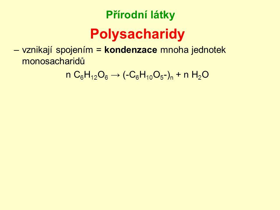 Přírodní látky Polysacharidy –vznikají spojením = kondenzace mnoha jednotek monosacharidů n C 6 H 12 O 6 → (-C 6 H 10 O 5 -) n + n H 2 O