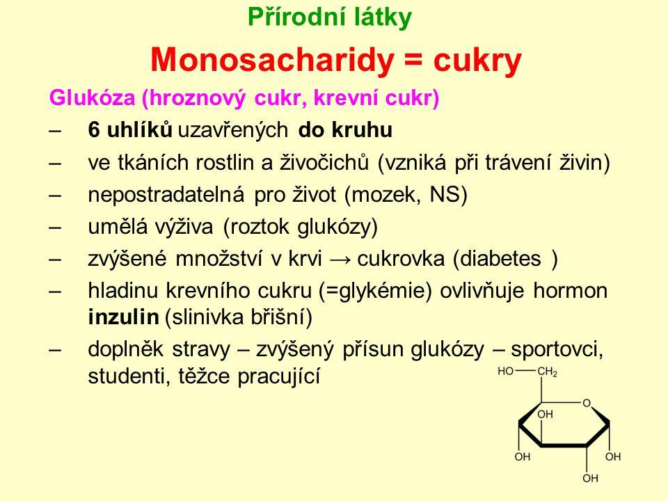 Přírodní látky Monosacharidy = cukry Fruktóza (ovocný cukr) –5 uhlíků uzavřených do kruhu –s glukózou - hlavní složka medu –v játrech se přeměňuje na tuky nebo glukózu a další zásobní látky –není dietní sladidlo