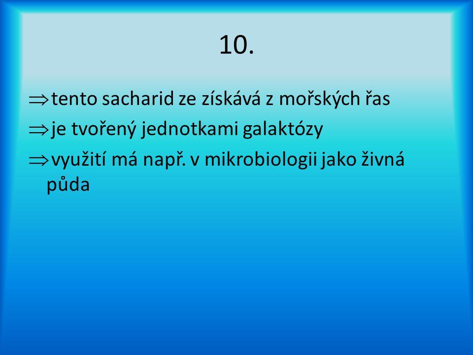 10.  tento sacharid ze získává z mořských řas  je tvořený jednotkami galaktózy  využití má např.