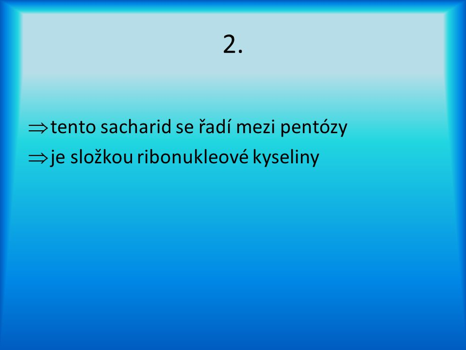 2.  tento sacharid se řadí mezi pentózy  je složkou ribonukleové kyseliny