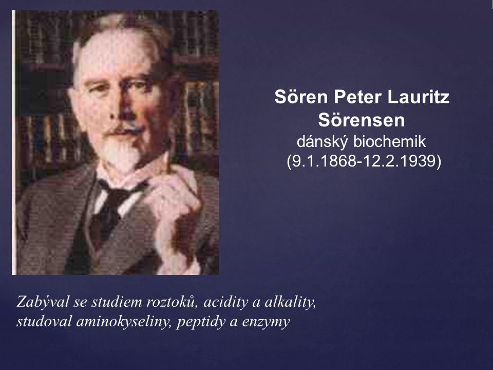 Zabýval se studiem roztoků, acidity a alkality, studoval aminokyseliny, peptidy a enzymy Sören Peter Lauritz Sörensen dánský biochemik (9.1.1868-12.2.1939)