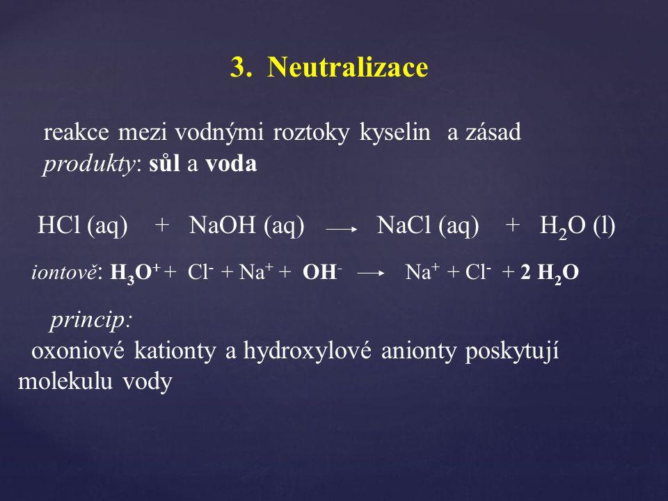 3. Neutralizace reakce mezi vodnými roztoky kyselin a zásad produkty: sůl a voda HCl (aq) + NaOH (aq) NaCl (aq) + H 2 O (l) princip: oxoniové kationty