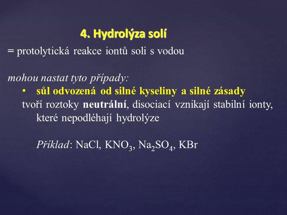 4. Hydrolýza solí = protolytická reakce iontů soli s vodou mohou nastat tyto případy: sůl odvozená od silné kyseliny a silné zásady tvoří roztoky neut