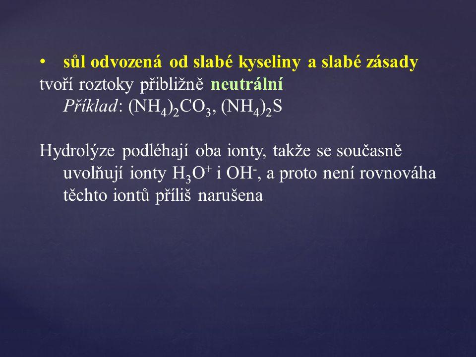 sůl odvozená od slabé kyseliny a slabé zásady tvoří roztoky přibližně neutrální Příklad: (NH 4 ) 2 CO 3, (NH 4 ) 2 S Hydrolýze podléhají oba ionty, takže se současně uvolňují ionty H 3 O + i OH -, a proto není rovnováha těchto iontů příliš narušena