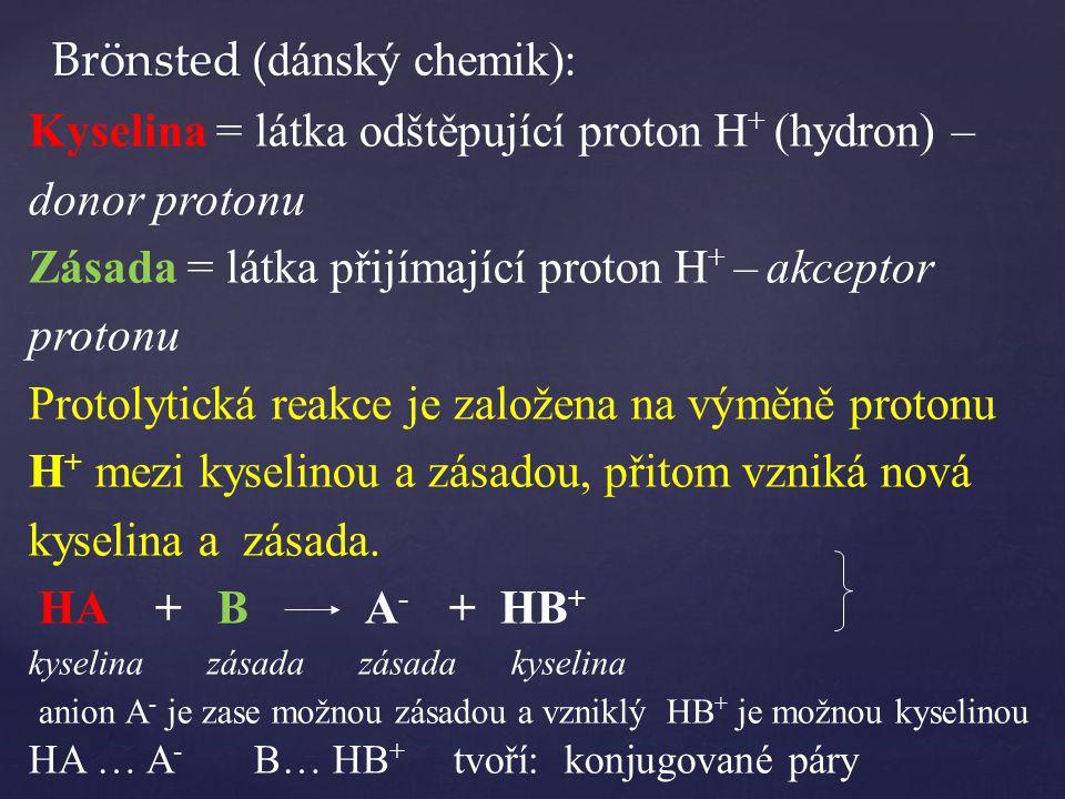 Kyselina = látka odštěpující proton H + (hydron) – donor protonu Zásada = látka přijímající proton H + – akceptor protonu Protolytická reakce je založena na výměně protonu H + mezi kyselinou a zásadou, přitom vzniká nová kyselina a zásada.