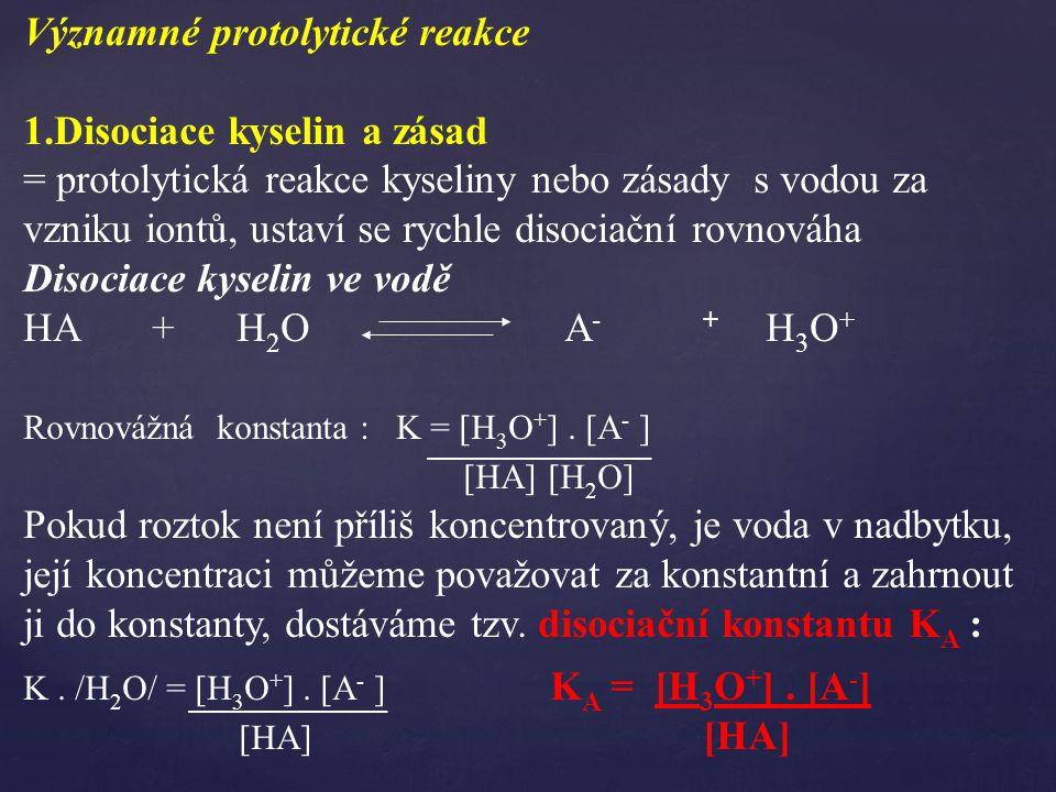 Významné protolytické reakce 1.Disociace kyselin a zásad = protolytická reakce kyseliny nebo zásady s vodou za vzniku iontů, ustaví se rychle disociační rovnováha Disociace kyselin ve vodě HA + H 2 O A - + H 3 O + Rovnovážná konstanta : K = [H 3 O + ].