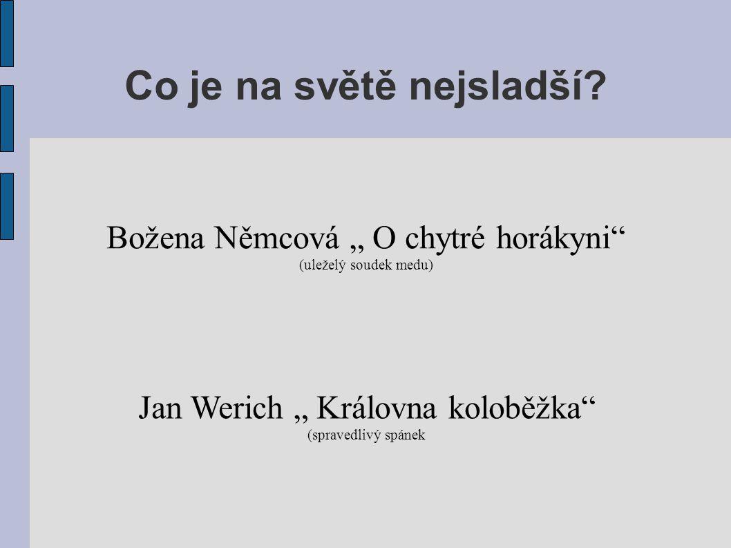 """Co je na světě nejsladší? Jan Werich """" Královna koloběžka"""" (spravedlivý spánek Božena Němcová """" O chytré horákyni"""" (uleželý soudek medu)"""