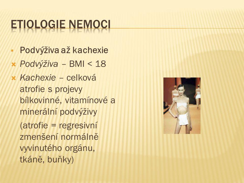  Podvýživa až kachexie  Podvýživa – BMI < 18  Kachexie – celková atrofie s projevy bílkovinné, vitamínové a minerální podvýživy (atrofie = regresiv