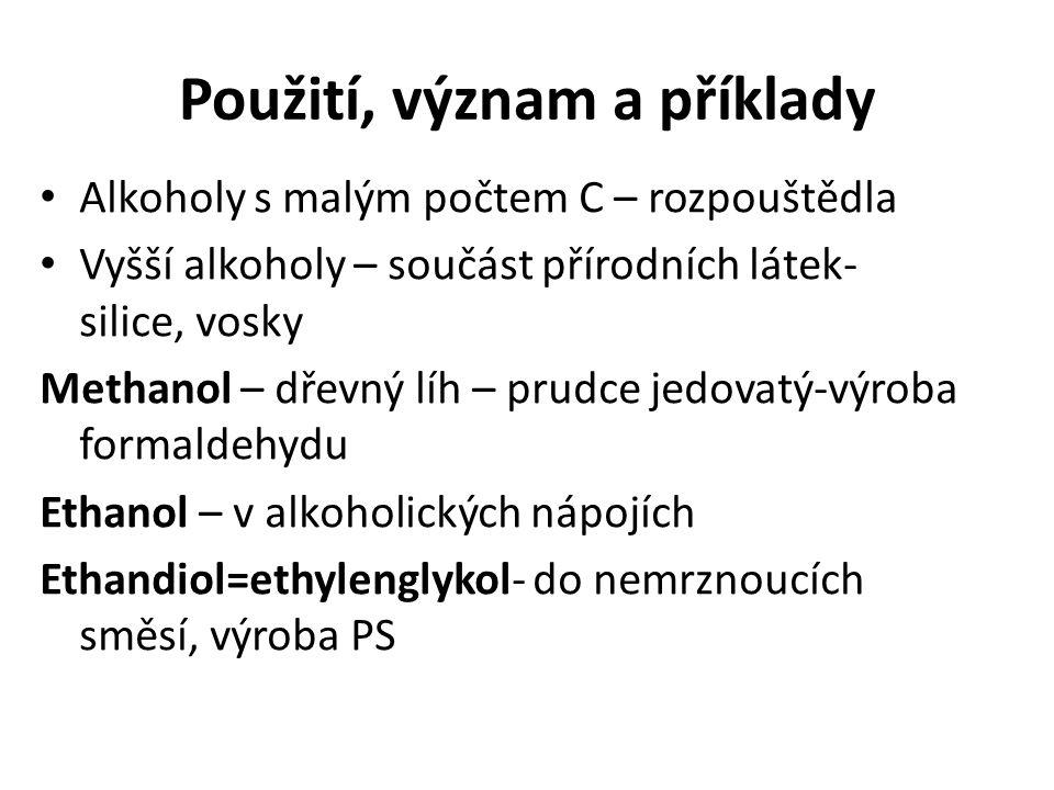 Použití, význam a příklady Alkoholy s malým počtem C – rozpouštědla Vyšší alkoholy – součást přírodních látek- silice, vosky Methanol – dřevný líh – prudce jedovatý-výroba formaldehydu Ethanol – v alkoholických nápojích Ethandiol=ethylenglykol- do nemrznoucích směsí, výroba PS