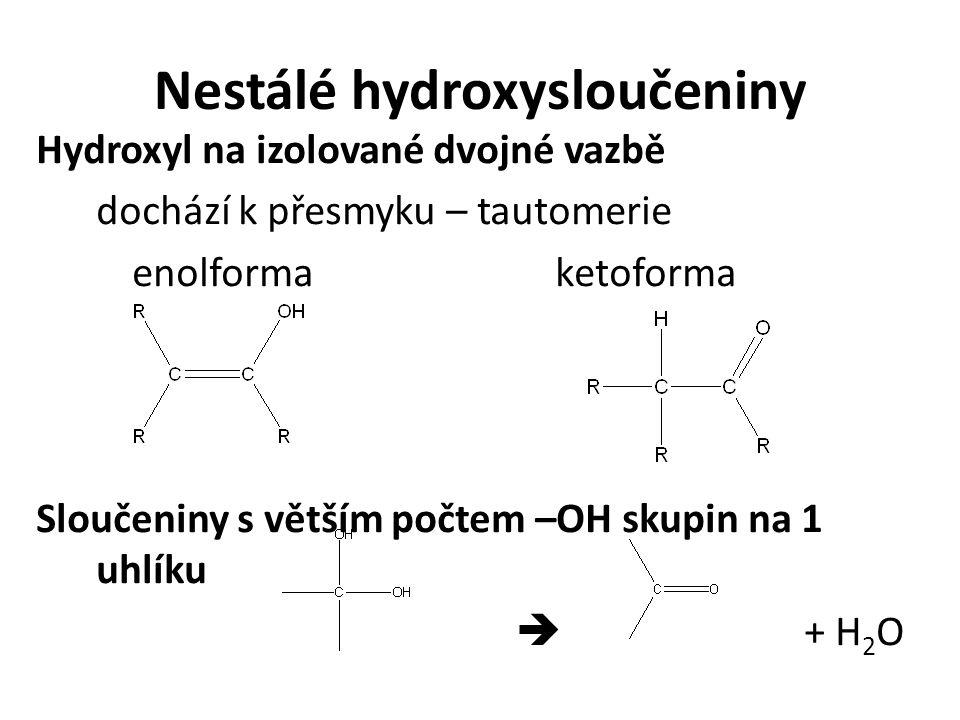 Nestálé hydroxysloučeniny Hydroxyl na izolované dvojné vazbě dochází k přesmyku – tautomerie enolforma ketoforma Sloučeniny s větším počtem –OH skupin na 1 uhlíku  + H 2 O