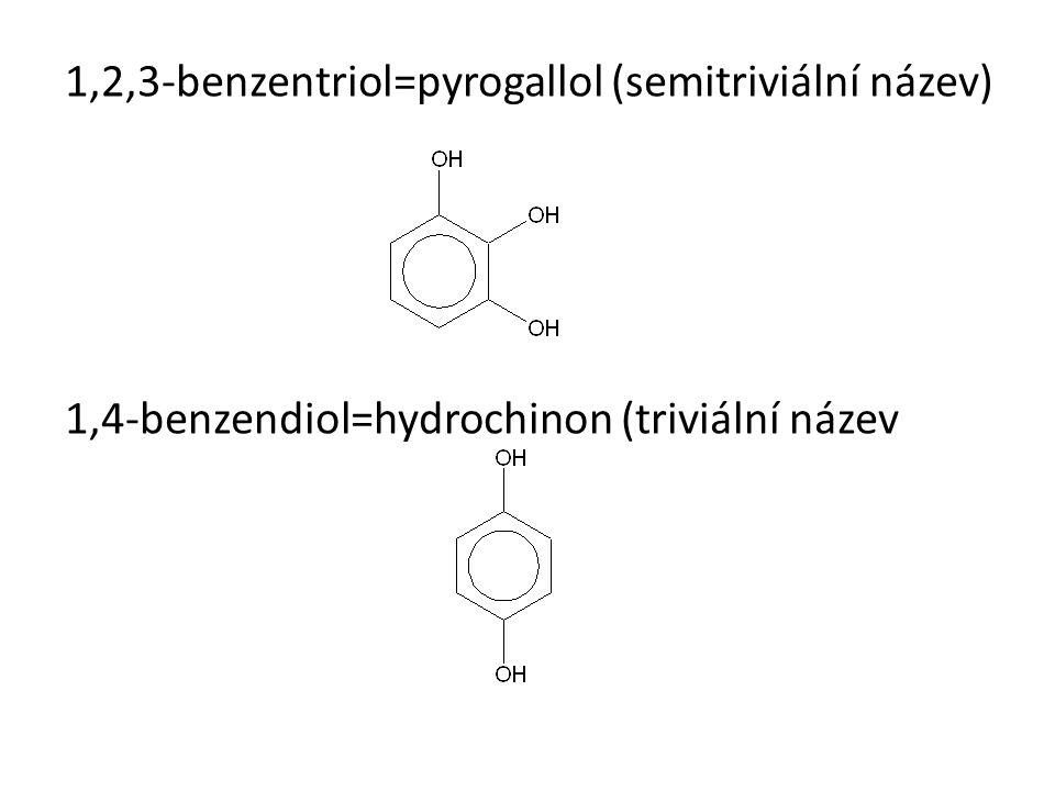 1,2,3-benzentriol=pyrogallol (semitriviální název) 1,4-benzendiol=hydrochinon (triviální název