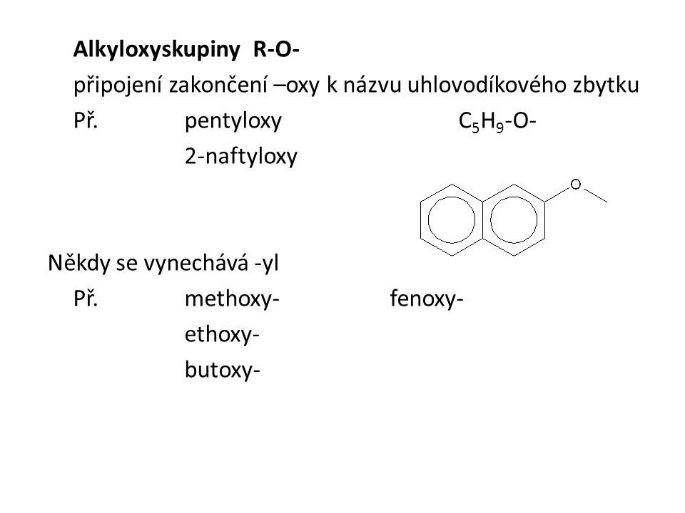 AlkyloxyskupinyR-O- připojení zakončení –oxy k názvu uhlovodíkového zbytku Př.pentyloxyC 5 H 9 -O- 2-naftyloxy Někdy se vynechává -yl Př.methoxy-fenoxy- ethoxy- butoxy-