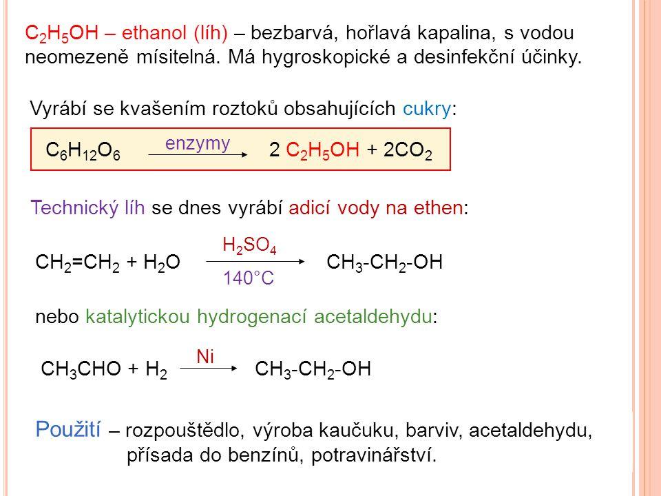 C 2 H 5 OH – ethanol (líh) – bezbarvá, hořlavá kapalina, s vodou neomezeně mísitelná. Má hygroskopické a desinfekční účinky. Vyrábí se kvašením roztok