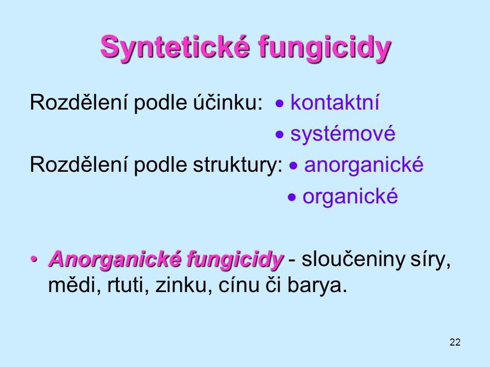 22 Syntetické fungicidy Rozdělení podle účinku:  kontaktní  systémové Rozdělení podle struktury:  anorganické  organické Anorganické fungicidyAnor