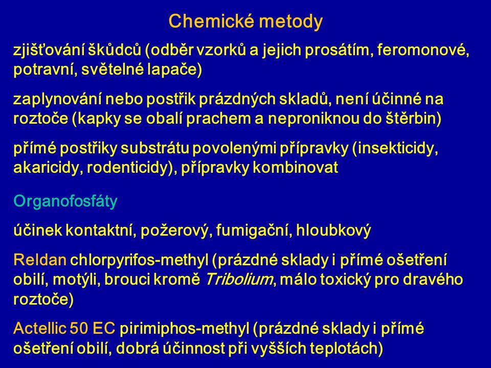 Chemické metody Organofosfáty účinek kontaktní, požerový, fumigační, hloubkový Reldan chlorpyrifos-methyl (prázdné sklady i přímé ošetření obilí, motýli, brouci kromě Tribolium, málo toxický pro dravého roztoče) Actellic 50 EC pirimiphos-methyl (prázdné sklady i přímé ošetření obilí, dobrá účinnost při vyšších teplotách) zjišťování škůdců (odběr vzorků a jejich prosátím, feromonové, potravní, světelné lapače) zaplynování nebo postřik prázdných skladů, není účinné na roztoče (kapky se obalí prachem a neproniknou do štěrbin) přímé postřiky substrátu povolenými přípravky (insekticidy, akaricidy, rodenticidy), přípravky kombinovat