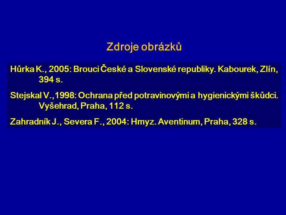 Zdroje obrázků Hůrka K., 2005: Brouci České a Slovenské republiky. Kabourek, Zlín, 394 s. Stejskal V.,1998: Ochrana před potravinovými a hygienickými