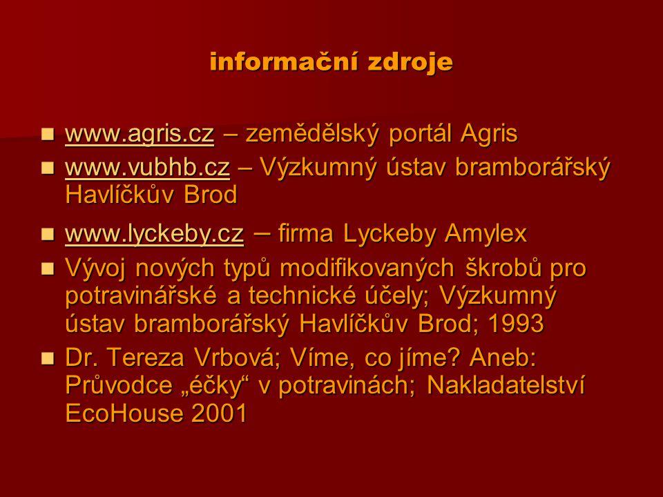 informační zdroje www.agris.cz – zemědělský portál Agris www.agris.cz – zemědělský portál Agris www.agris.cz www.vubhb.cz – Výzkumný ústav bramborářský Havlíčkův Brod www.vubhb.cz – Výzkumný ústav bramborářský Havlíčkův Brod www.vubhb.cz www.lyckeby.cz – firma Lyckeby Amylex www.lyckeby.cz – firma Lyckeby Amylex www.lyckeby.cz Vývoj nových typů modifikovaných škrobů pro potravinářské a technické účely; Výzkumný ústav bramborářský Havlíčkův Brod; 1993 Vývoj nových typů modifikovaných škrobů pro potravinářské a technické účely; Výzkumný ústav bramborářský Havlíčkův Brod; 1993 Dr.