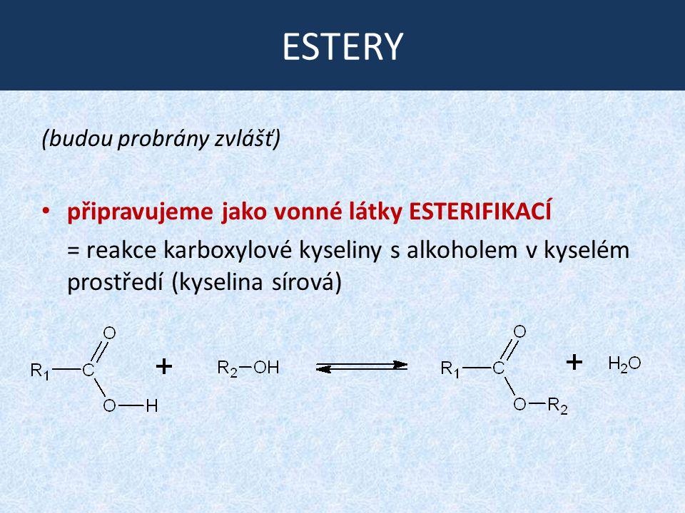 ESTERY (budou probrány zvlášť) připravujeme jako vonné látky ESTERIFIKACÍ = reakce karboxylové kyseliny s alkoholem v kyselém prostředí (kyselina sírová)