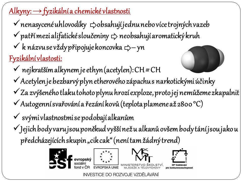 """Alkyny: → fyzikální a chemické vlastnosti Fyzikální vlastosti: svými vlastnostmi se podobají alkanům Jejich body varu jsou poněkud vyšší než u alkanů ovšem body tání jsou jako u předcházejících skupin """"cik cak (není tam žádný trend) nenasycené uhlovodíky obsahují jednu nebo více trojných vazeb patří mezi alifatické sloučeniny neobsahují aromatický kruh k názvu se vždy připojuje koncovka – yn nejkratším alkynem je ethyn (acetylen): CH = CH Acetylen je bezbarvý plyn etherového zápachu s narkotickými účinky Za zvýšeného tlaku tohoto plynu hrozí exploze, proto jej nemůžeme zkapalnit Autogenní svařování a řezání kovů (teplota plamene až 2800 °C) –"""