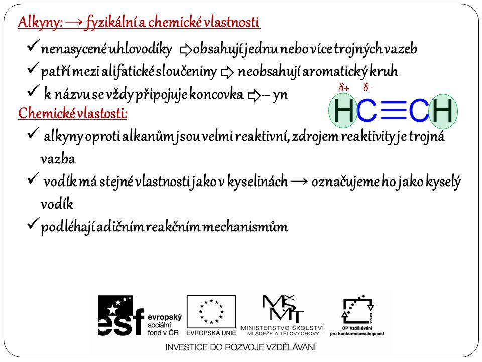 Alkyny: → fyzikální a chemické vlastnosti Chemické vlastosti: alkyny oproti alkanům jsou velmi reaktivní, zdrojem reaktivity je trojná vazba vodík má stejné vlastnosti jako v kyselinách → označujeme ho jako kyselý vodík podléhají adičním reakčním mechanismům nenasycené uhlovodíky obsahují jednu nebo více trojných vazeb patří mezi alifatické sloučeniny neobsahují aromatický kruh k názvu se vždy připojuje koncovka – yn δ+δ+δ-δ-