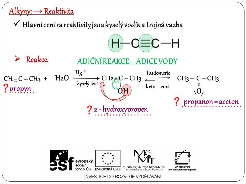 Alkyny: → Reaktivita Hlavní centra reaktivity jsou kyselý vodík a trojná vazba  Reakce: ADIČNÍ REAKCE – ADICE VODY Hg 2+ + H2O - kyselý kat.