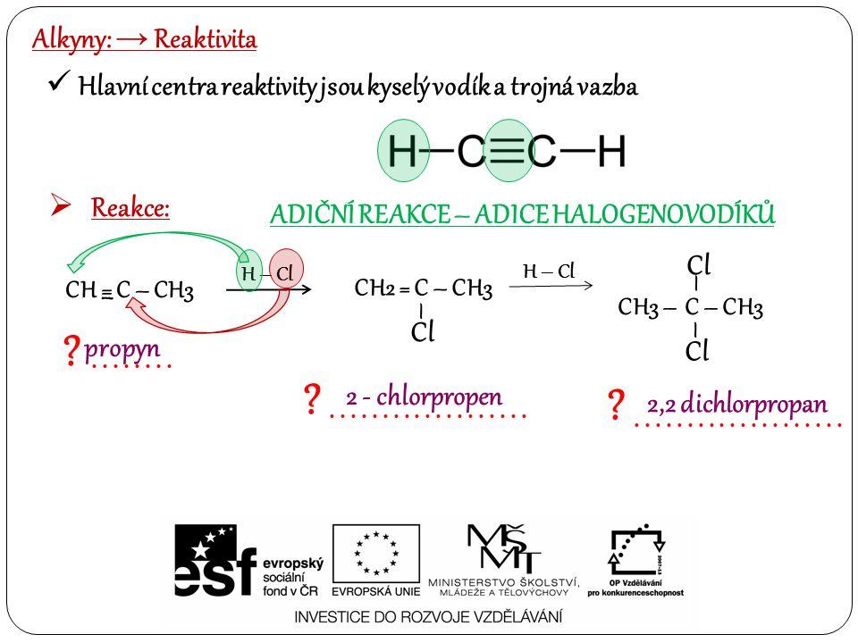 Alkyny: → Reaktivita Hlavní centra reaktivity jsou kyselý vodík a trojná vazba  Reakce: ADIČNÍ REAKCE – ADICE HALOGENOVODÍKŮ H – Cl ?....