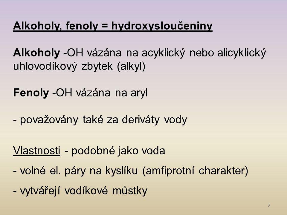3 Alkoholy, fenoly = hydroxysloučeniny Alkoholy -OH vázána na acyklický nebo alicyklický uhlovodíkový zbytek (alkyl) Fenoly -OH vázána na aryl - považovány také za deriváty vody Vlastnosti - podobné jako voda - volné el.