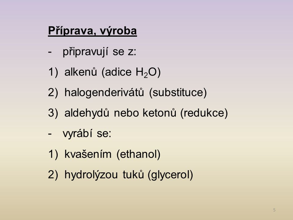 5 Příprava, výroba -připravují se z: 1)alkenů (adice H 2 O) 2)halogenderivátů (substituce) 3)aldehydů nebo ketonů (redukce) -vyrábí se: 1)kvašením (ethanol) 2)hydrolýzou tuků (glycerol)