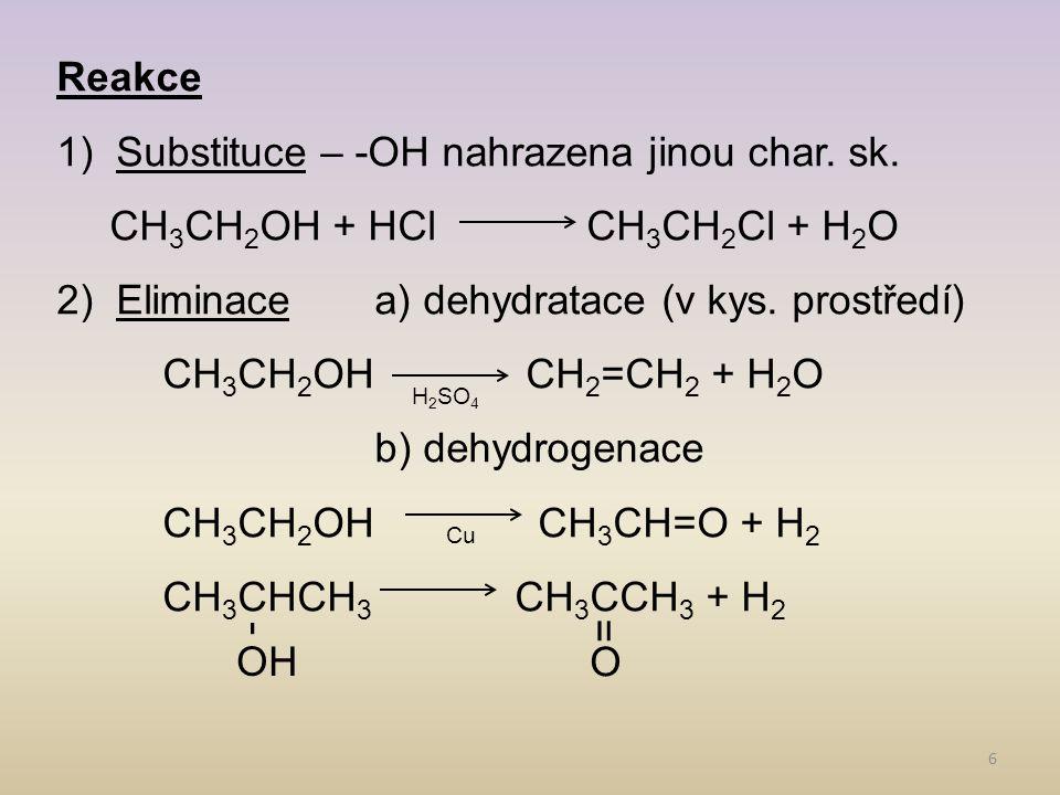 6 Reakce 1)Substituce – -OH nahrazena jinou char. sk. CH 3 CH 2 OH + HClCH 3 CH 2 Cl + H 2 O 2)Eliminacea) dehydratace (v kys. prostředí) CH 3 CH 2 OH