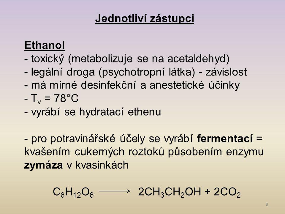 8 Jednotliví zástupci Ethanol - toxický (metabolizuje se na acetaldehyd) - legální droga (psychotropní látka) - závislost - má mírné desinfekční a anestetické účinky - T v = 78°C - vyrábí se hydratací ethenu - pro potravinářské účely se vyrábí fermentací = kvašením cukerných roztoků působením enzymu zymáza v kvasinkách C 6 H 12 O 6 2CH 3 CH 2 OH + 2CO 2