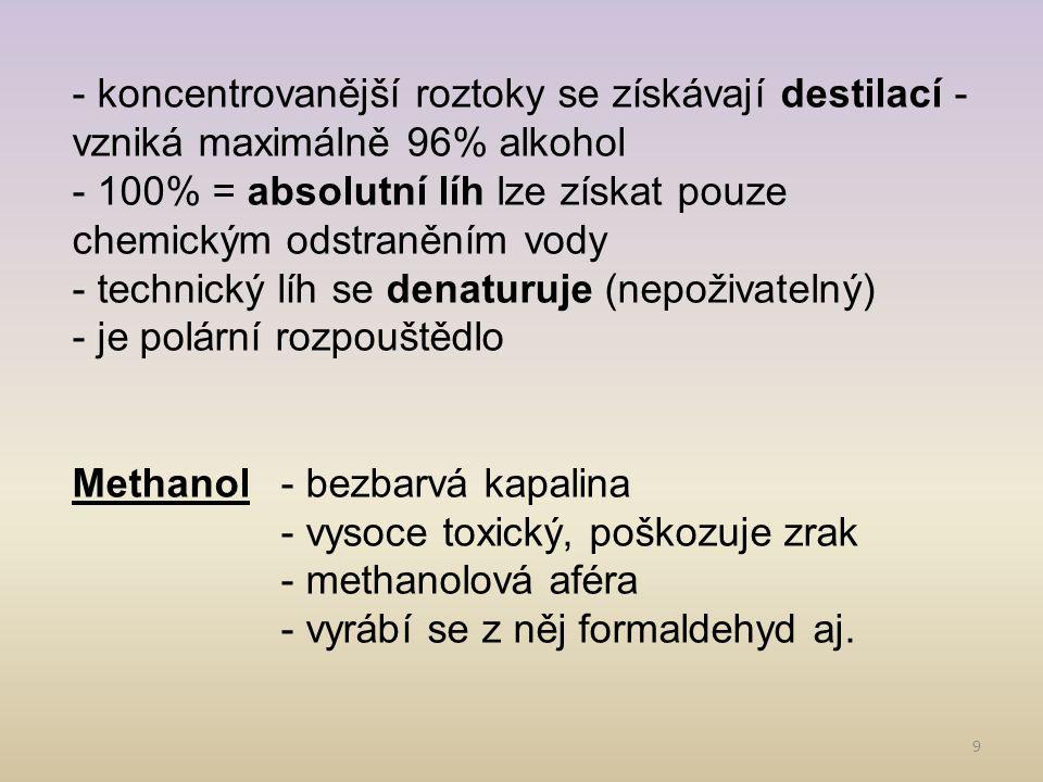 9 - koncentrovanější roztoky se získávají destilací - vzniká maximálně 96% alkohol - 100% = absolutní líh lze získat pouze chemickým odstraněním vody