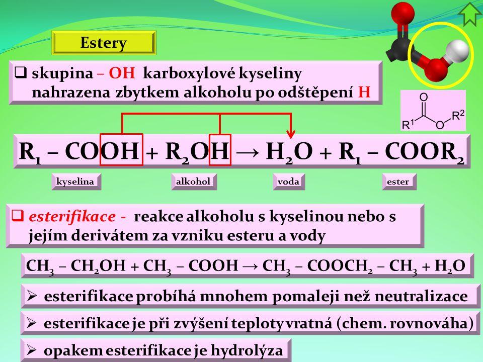 R 1 – COOH + R 2 OH → H 2 O + R 1 – COOR 2  skupina – OH karboxylové kyseliny nahrazena zbytkem alkoholu po odštěpení H Estery  esterifikace - reakc